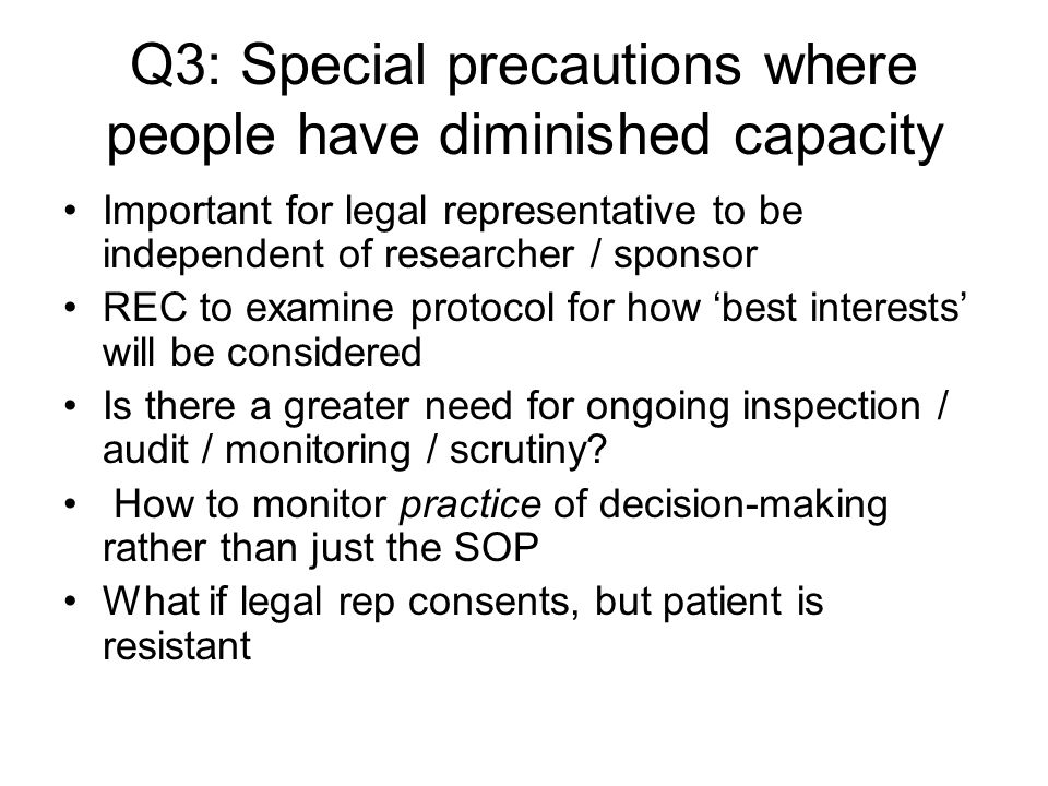 Q3: Special precautions where people have diminished capacity Important for legal representative to be independent of researcher / sponsor REC to exam