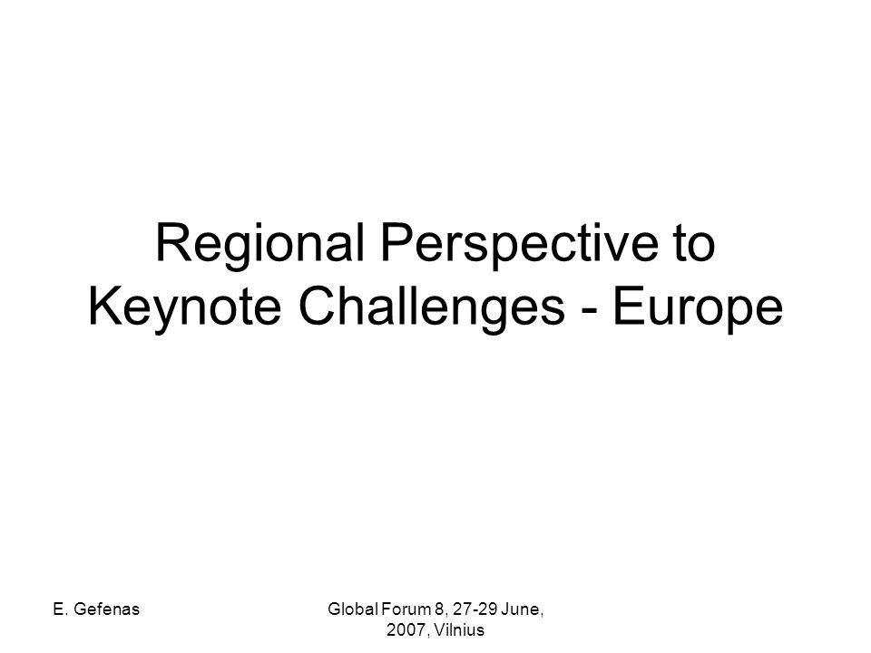 E. GefenasGlobal Forum 8, 27-29 June, 2007, Vilnius Regional Perspective to Keynote Challenges - Europe