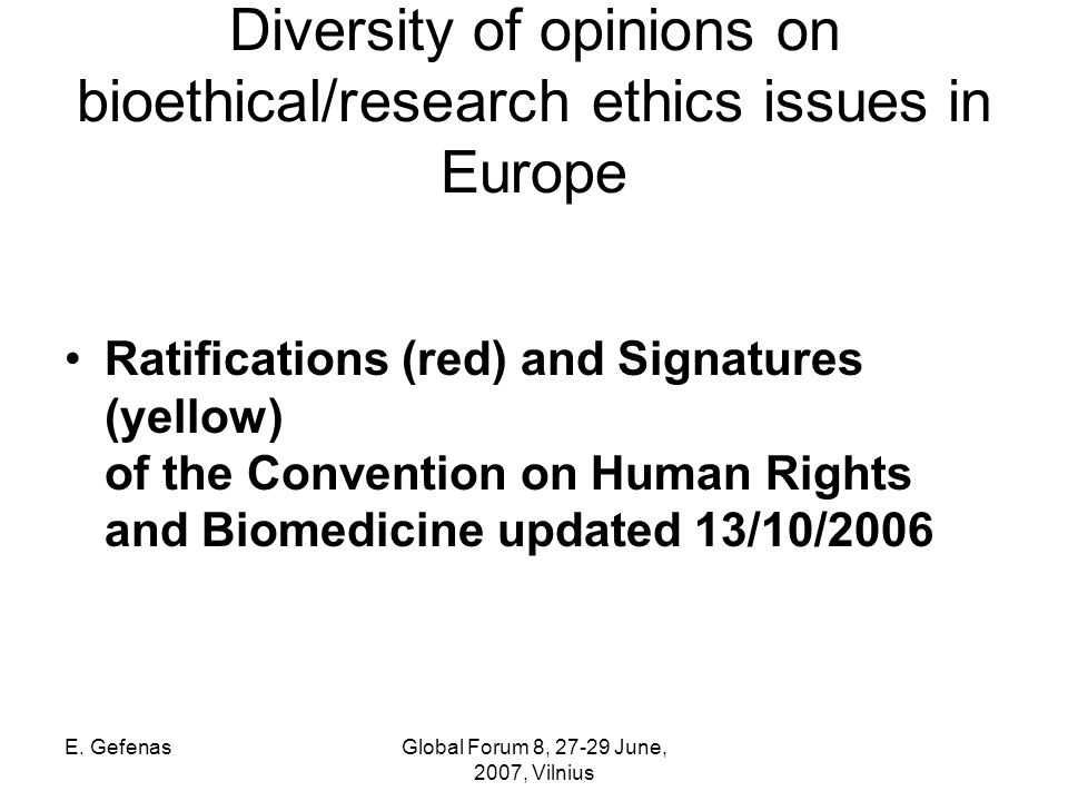 E. GefenasGlobal Forum 8, 27-29 June, 2007, Vilnius Diversity of opinions on bioethical/research ethics issues in Europe Ratifications (red) and Signa