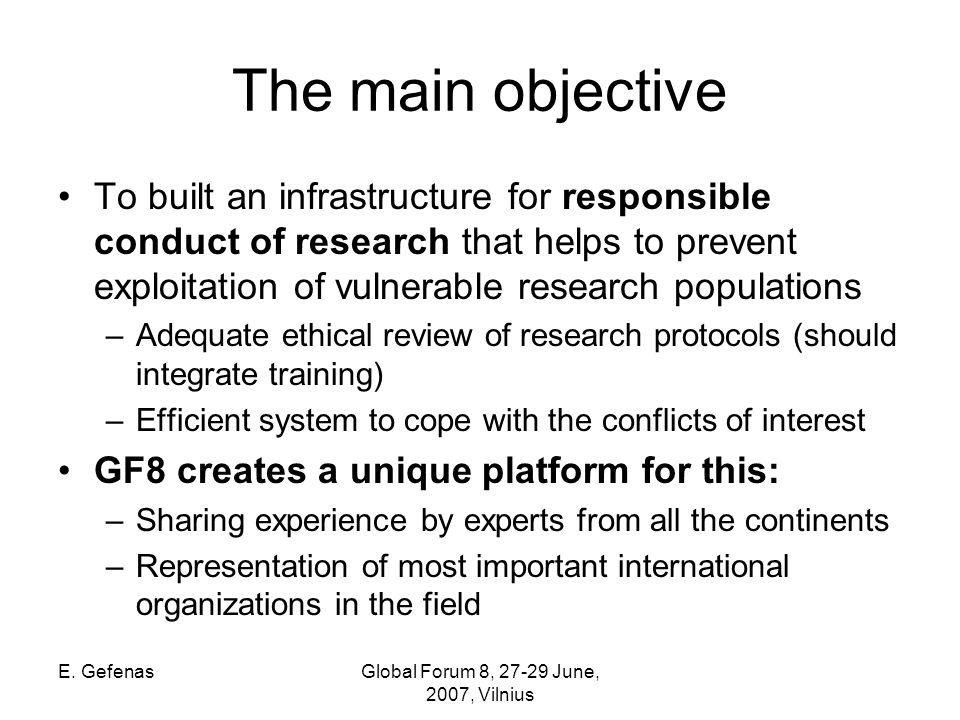 E. GefenasGlobal Forum 8, 27-29 June, 2007, Vilnius The main objective To built an infrastructure for responsible conduct of research that helps to pr