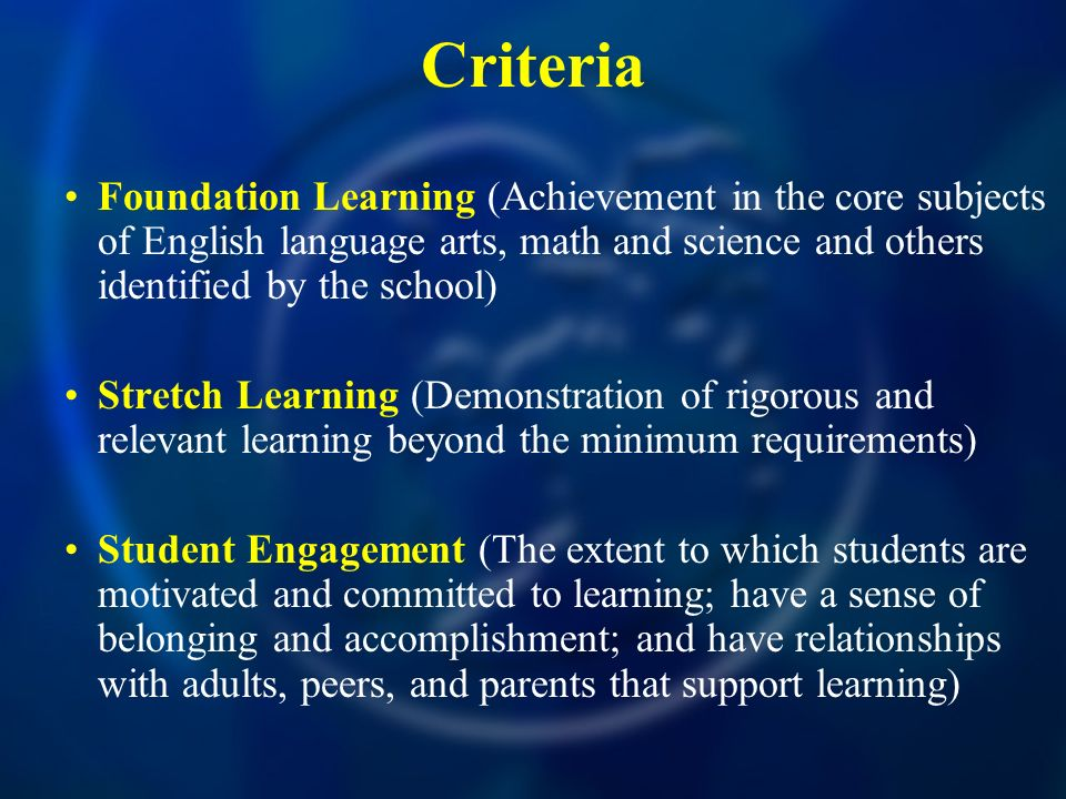 Criteria Foundation Learning (Achievement in the core subjects of English language arts, math and science and others identified by the school) Stretch