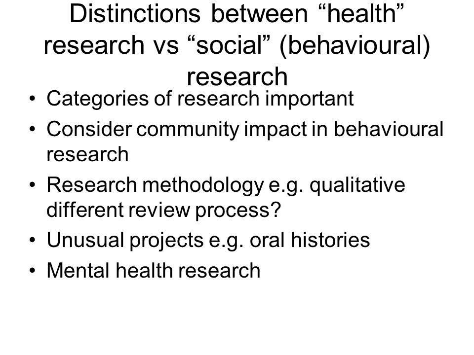 Distinctions between health research vs social (behavioural) research Categories of research important Consider community impact in behavioural research Research methodology e.g.