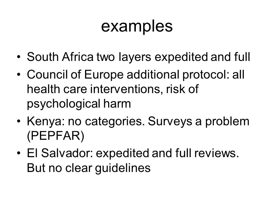 examples South Africa two layers expedited and full Council of Europe additional protocol: all health care interventions, risk of psychological harm Kenya: no categories.