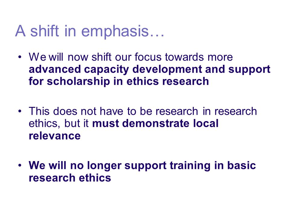 A shift in emphasis… We will now shift our focus towards more advanced capacity development and support for scholarship in ethics research This does not have to be research in research ethics, but it must demonstrate local relevance We will no longer support training in basic research ethics