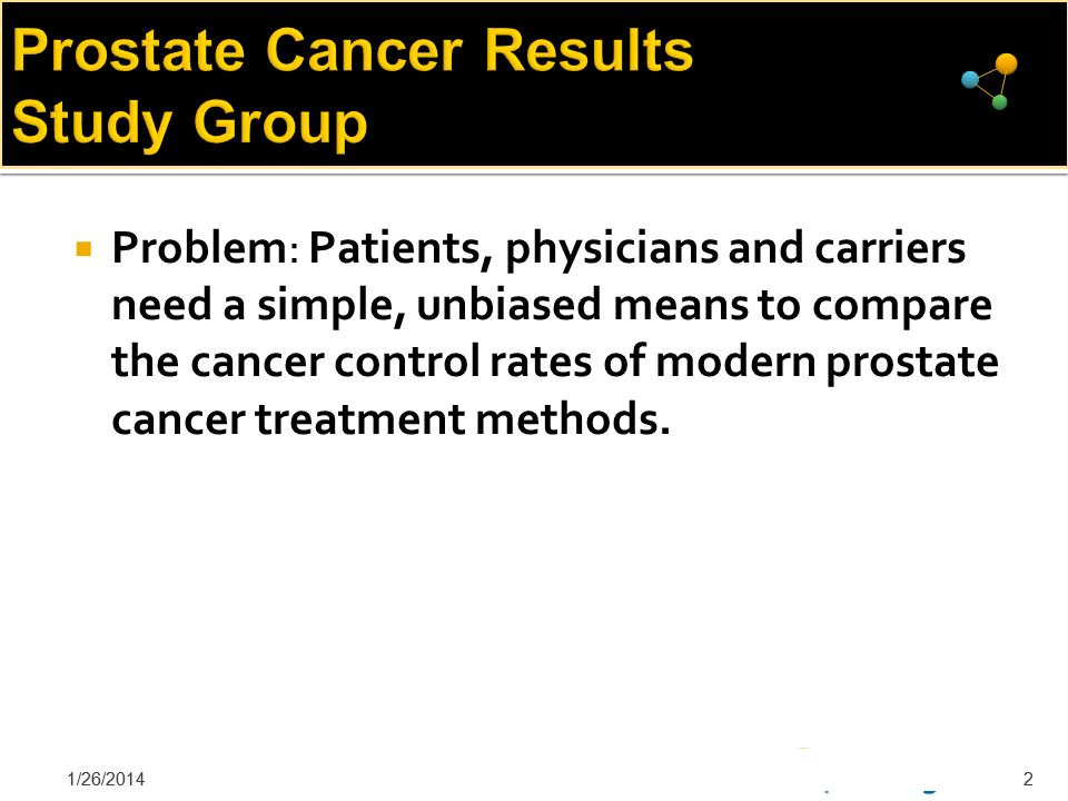 Prostate Cancer Results Study Group To solve this problem, we have assembled experts from key treating disciplines: Surgery, External Radiation, Internal (or Brachytherapy), High Frequency Ultrasound, and Proton Therapy The purpose of this work is to do a complete review study of the current literature on prostate cancer treatment 1/26/20143
