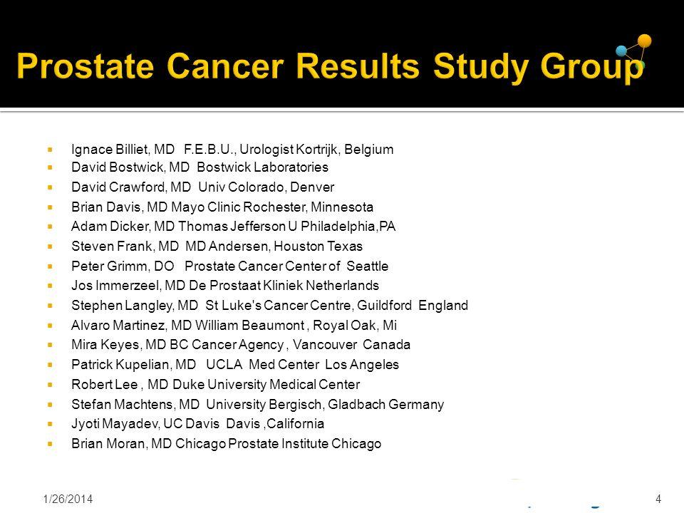 4 Prostate Cancer Results Study Group Ignace Billiet, MD F.E.B.U., Urologist Kortrijk, Belgium David Bostwick, MD Bostwick Laboratories David Crawford