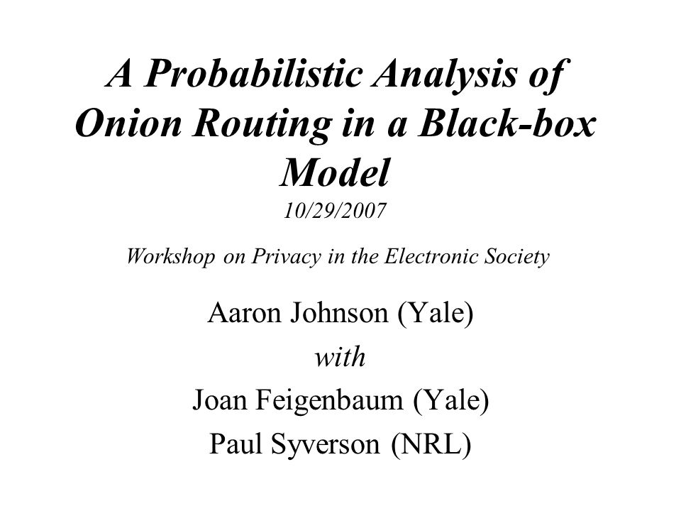 A Probabilistic Analysis of Onion Routing in a Black-box Model 10/29/2007 Workshop on Privacy in the Electronic Society Aaron Johnson (Yale) with Joan