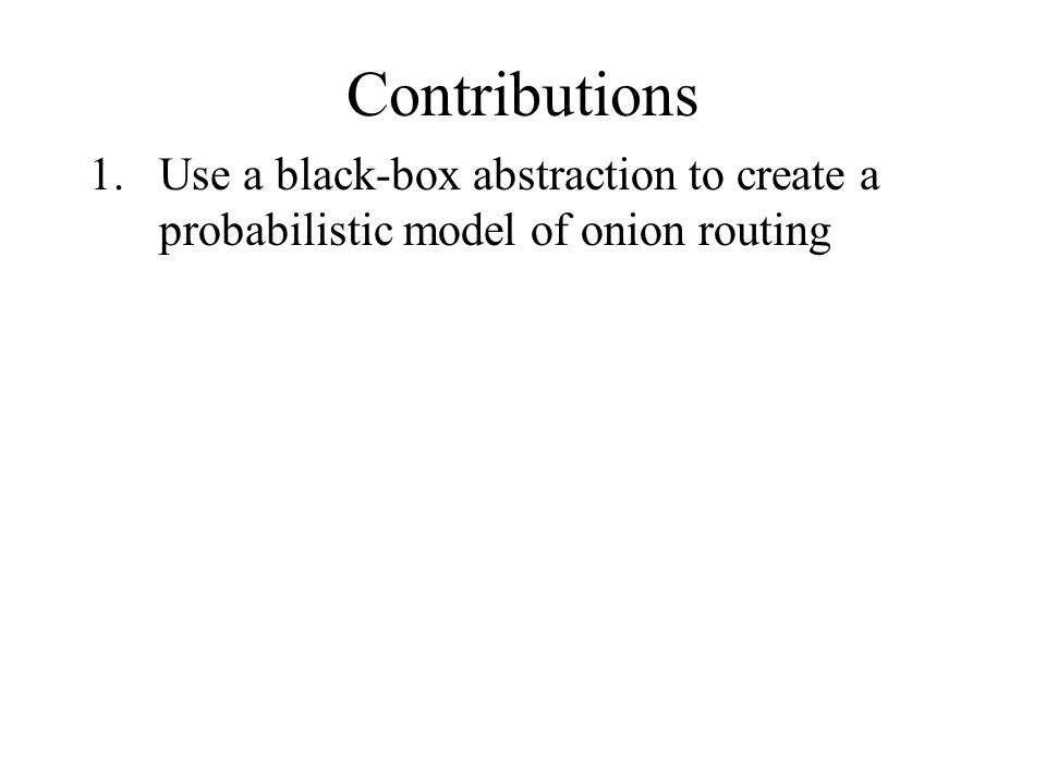 1.Use a black-box abstraction to create a probabilistic model of onion routing