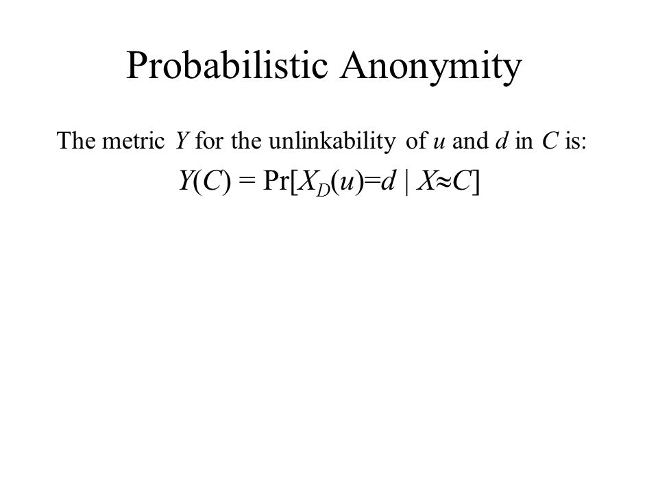 Probabilistic Anonymity The metric Y for the unlinkability of u and d in C is: Y(C) = Pr[X D (u)=d | X C]