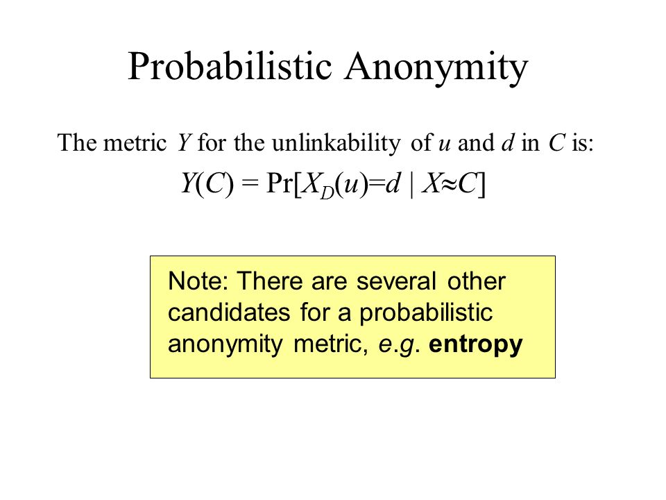 Note: There are several other candidates for a probabilistic anonymity metric, e.g. entropy Probabilistic Anonymity The metric Y for the unlinkability