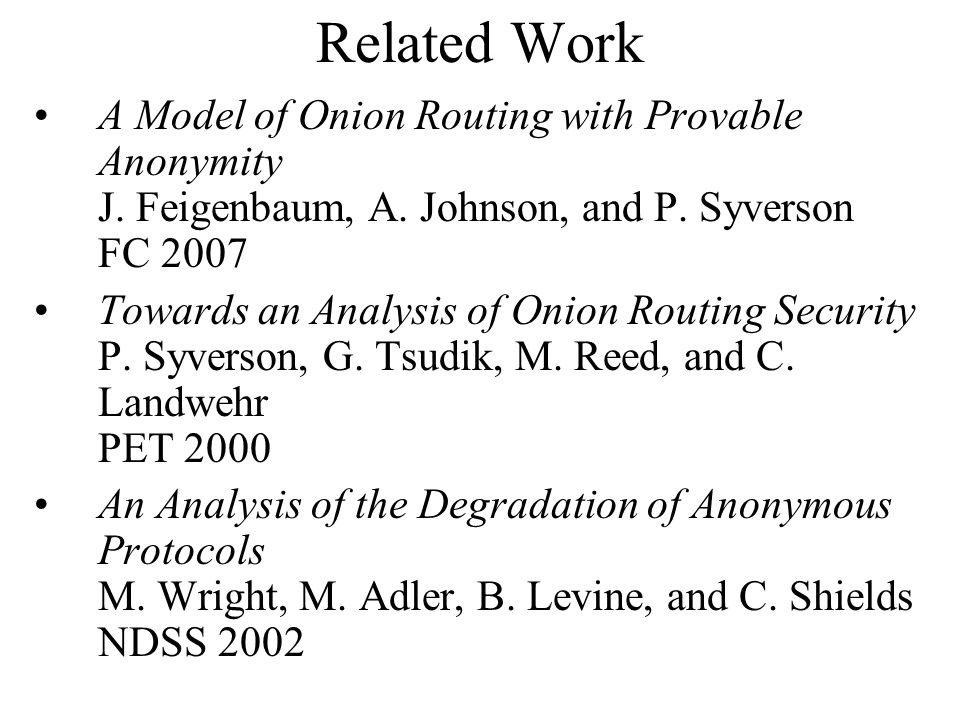 Related Work A Model of Onion Routing with Provable Anonymity J. Feigenbaum, A. Johnson, and P. Syverson FC 2007 Towards an Analysis of Onion Routing