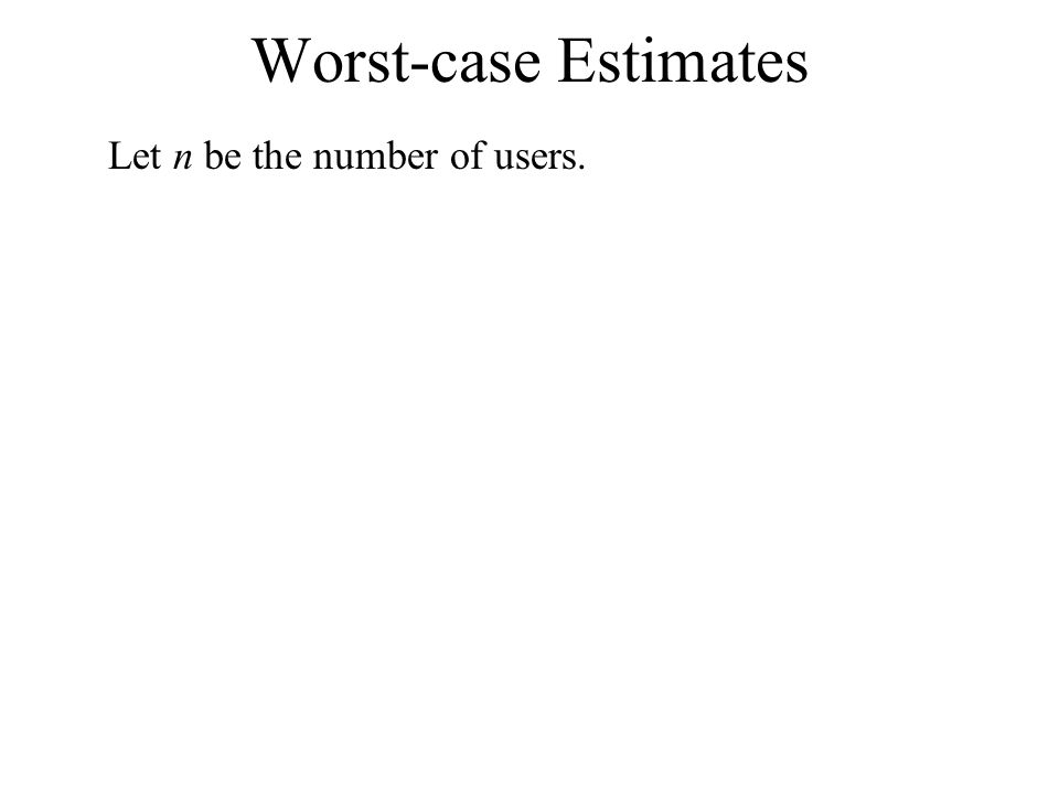 Worst-case Estimates Let n be the number of users.