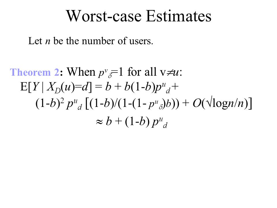Worst-case Estimates Theorem 2: When p v =1 for all v u: E[Y | X D (u)=d] = b + b(1-b)p u d + (1-b) 2 p u d [ (1-b)/(1-(1- p u ) b )) + O( logn/n) ] b