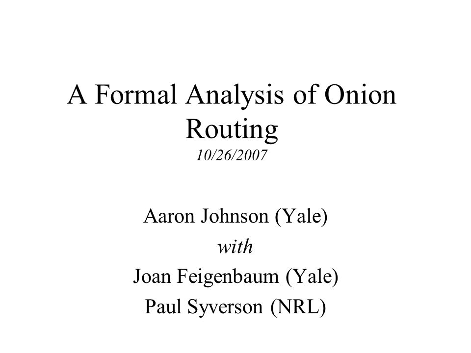 A Formal Analysis of Onion Routing 10/26/2007 Aaron Johnson (Yale) with Joan Feigenbaum (Yale) Paul Syverson (NRL)