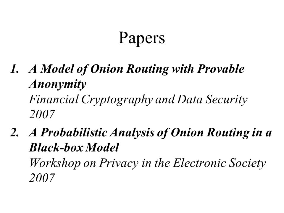 Papers 1.A Model of Onion Routing with Provable Anonymity Financial Cryptography and Data Security 2007 2.A Probabilistic Analysis of Onion Routing in a Black-box Model Workshop on Privacy in the Electronic Society 2007