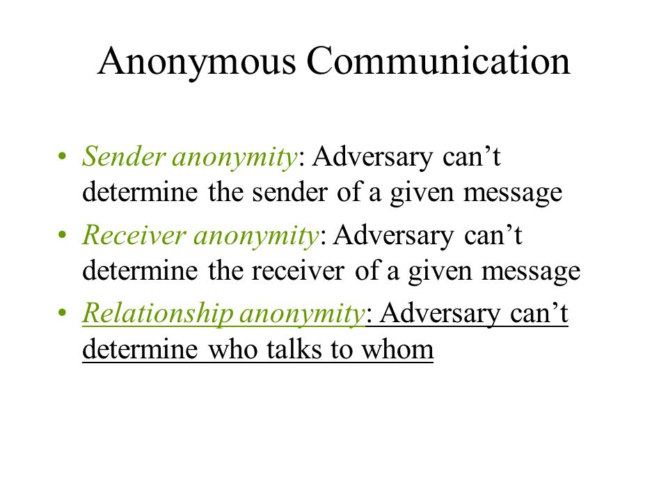 Anonymous Communication Sender anonymity: Adversary cant determine the sender of a given message Receiver anonymity: Adversary cant determine the receiver of a given message Relationship anonymity: Adversary cant determine who talks to whom