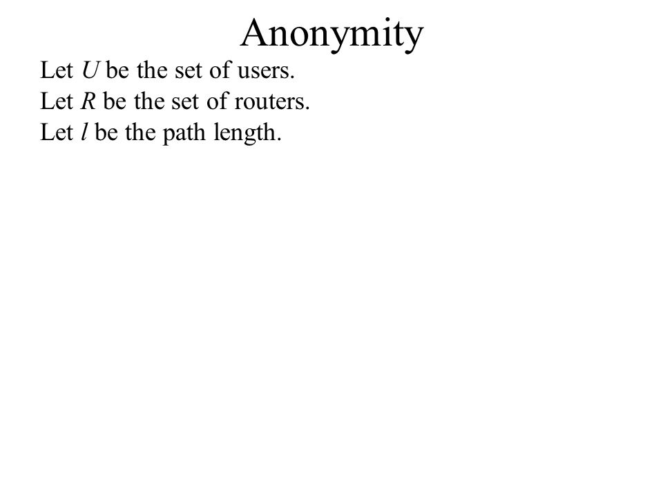 Anonymity Let U be the set of users. Let R be the set of routers. Let l be the path length.