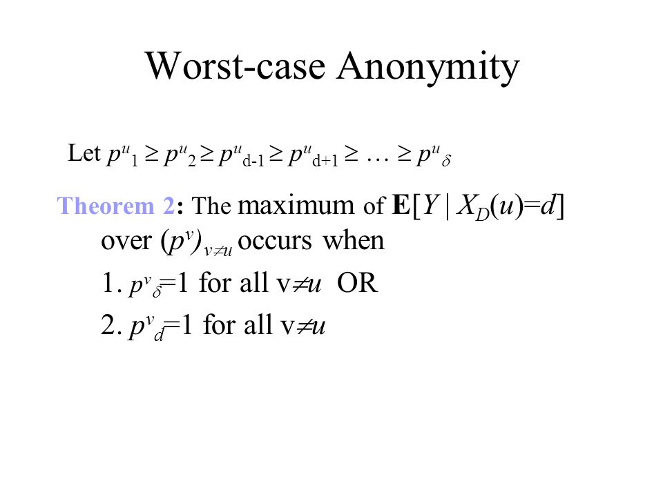 Worst-case Anonymity Theorem 2: The maximum of E[Y | X D (u)=d] over (p v ) v u occurs when 1.