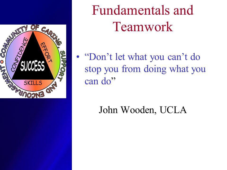 Fundamentals and Teamwork Dont let what you cant do stop you from doing what you can do John Wooden, UCLA