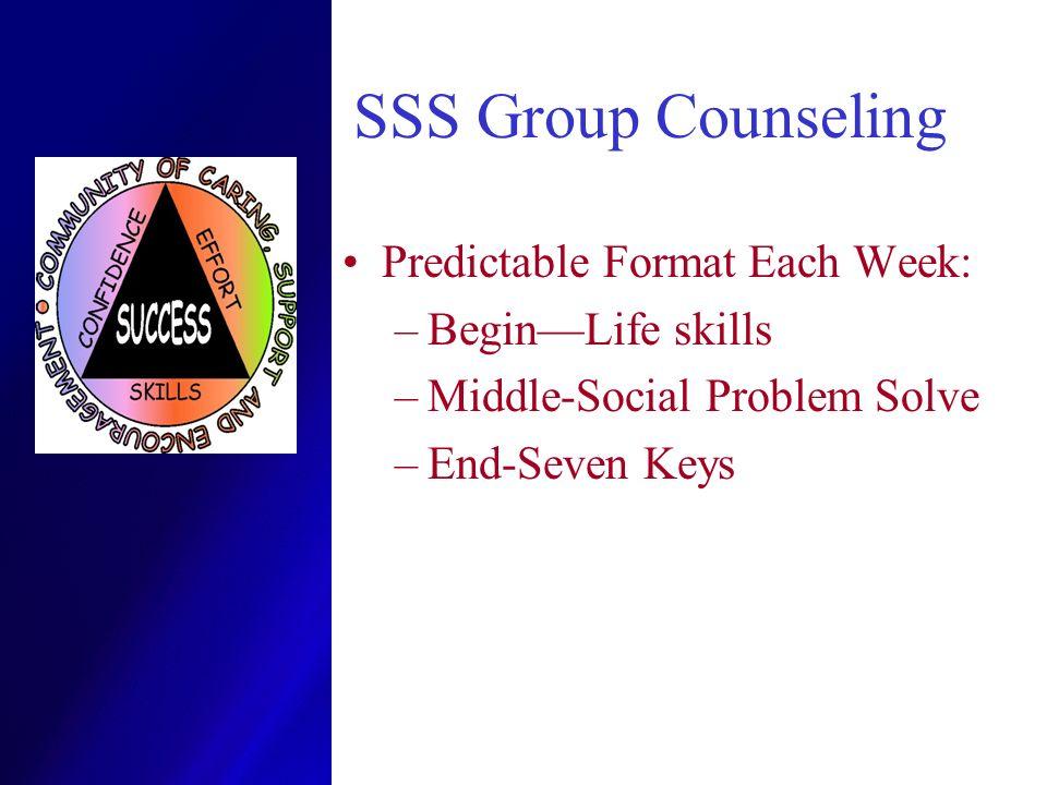 SSS Group Counseling Predictable Format Each Week: –BeginLife skills –Middle-Social Problem Solve –End-Seven Keys