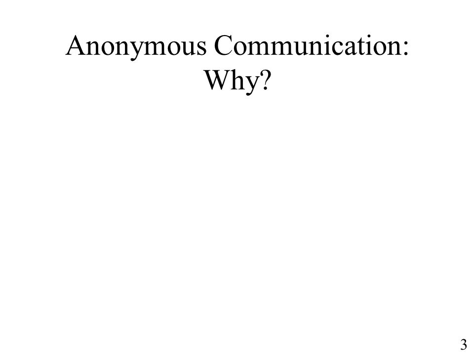 Anonymous Communication: Why 3