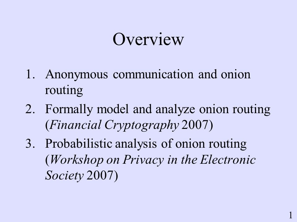 Overview 1.Anonymous communication and onion routing 2.Formally model and analyze onion routing (Financial Cryptography 2007) 3.Probabilistic analysis of onion routing (Workshop on Privacy in the Electronic Society 2007) 1