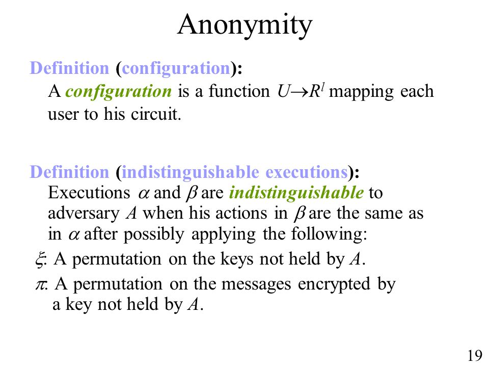 Anonymity Definition (indistinguishable executions): Executions and are indistinguishable to adversary A when his actions in are the same as in after possibly applying the following: : A permutation on the keys not held by A.