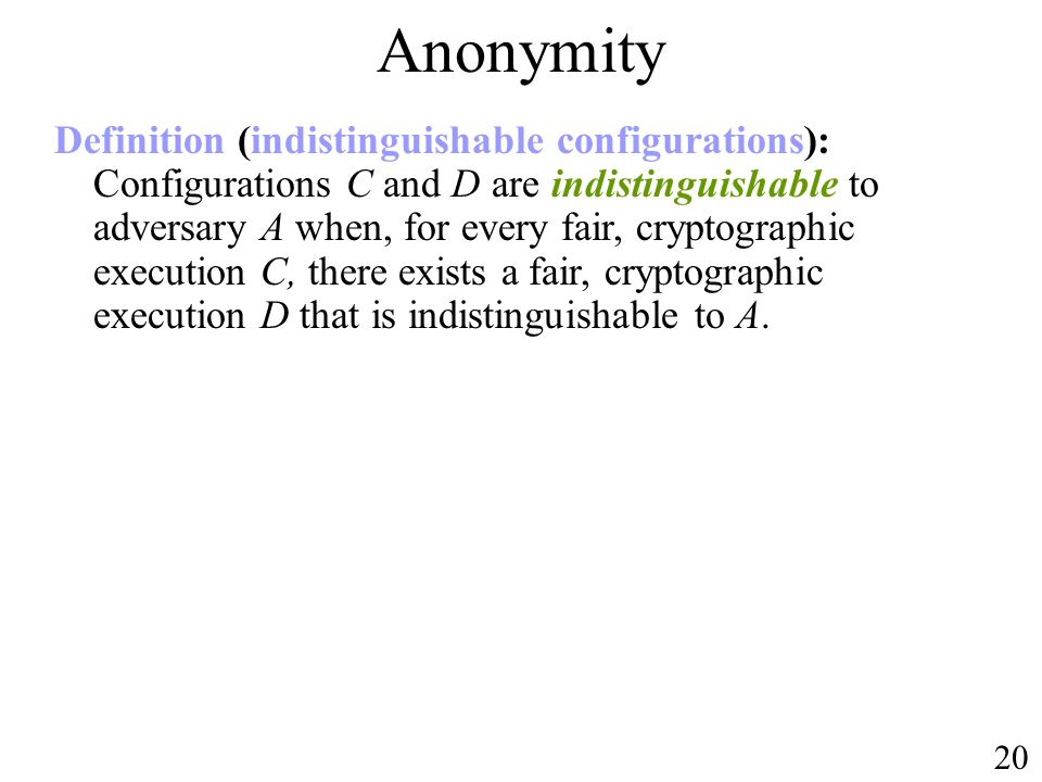 Anonymity 20 Definition (indistinguishable configurations): Configurations C and D are indistinguishable to adversary A when, for every fair, cryptographic execution C, there exists a fair, cryptographic execution D that is indistinguishable to A.