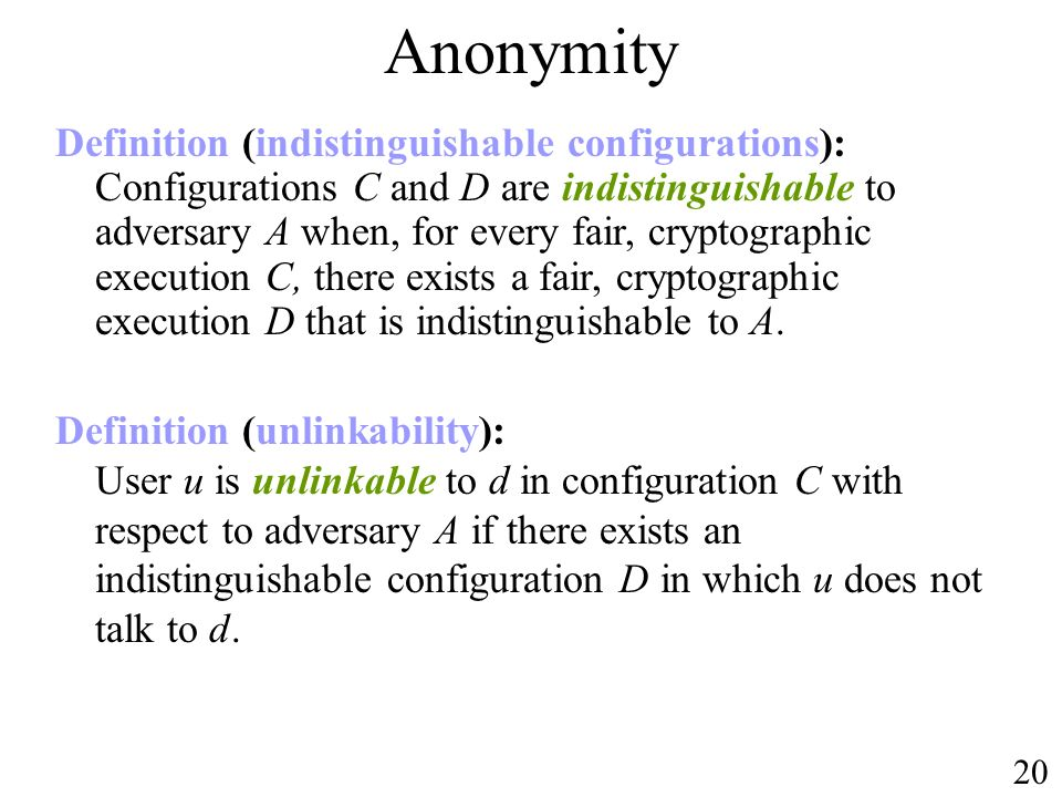 Anonymity Definition (unlinkability): User u is unlinkable to d in configuration C with respect to adversary A if there exists an indistinguishable configuration D in which u does not talk to d.