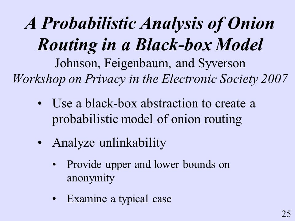 A Probabilistic Analysis of Onion Routing in a Black-box Model Johnson, Feigenbaum, and Syverson Workshop on Privacy in the Electronic Society 2007 Use a black-box abstraction to create a probabilistic model of onion routing Analyze unlinkability Provide upper and lower bounds on anonymity Examine a typical case 25