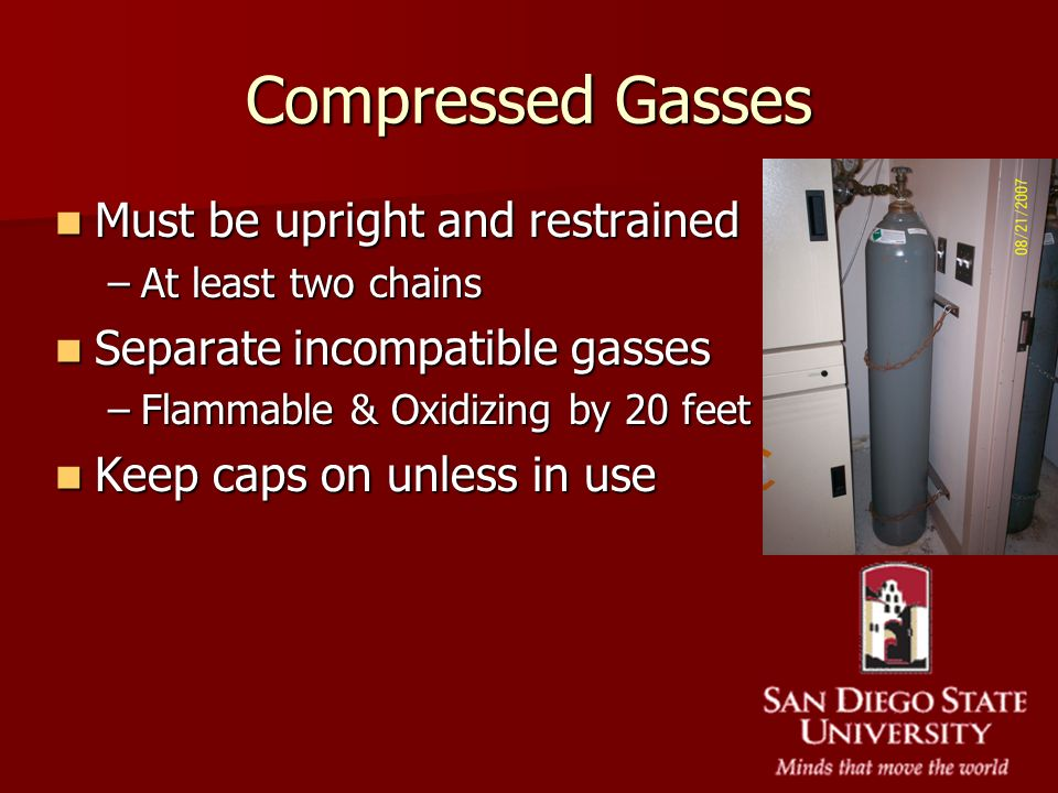 Compressed Gasses Must be upright and restrained Must be upright and restrained –At least two chains Separate incompatible gasses Separate incompatibl