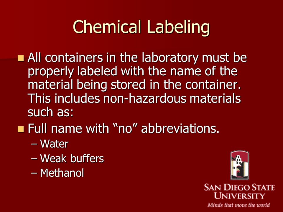 Chemical Labeling All containers in the laboratory must be properly labeled with the name of the material being stored in the container. This includes