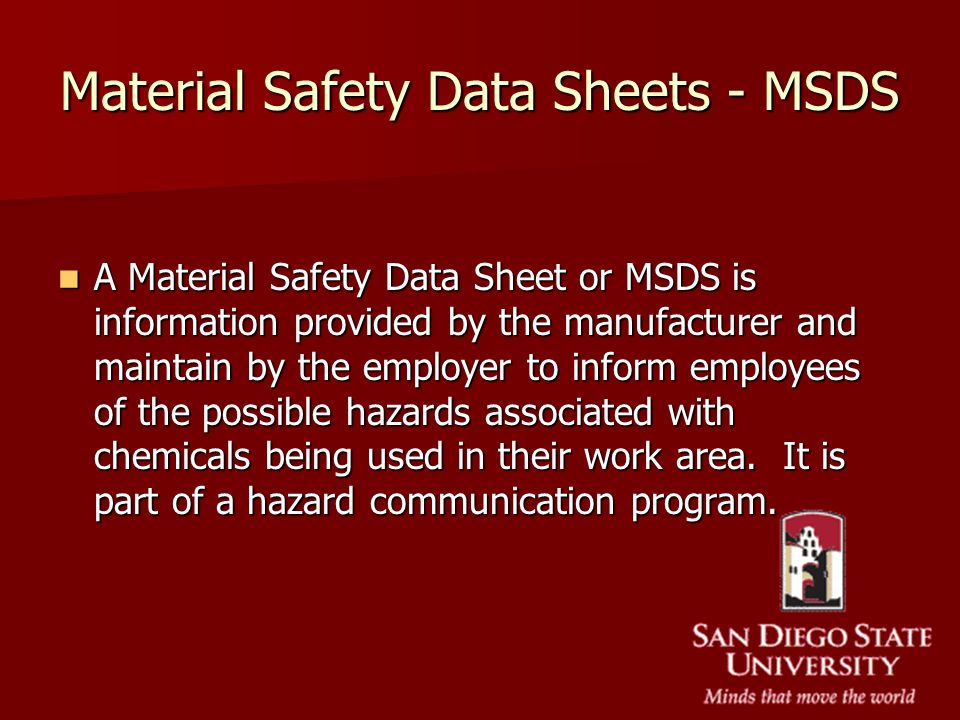 Material Safety Data Sheets - MSDS A Material Safety Data Sheet or MSDS is information provided by the manufacturer and maintain by the employer to in