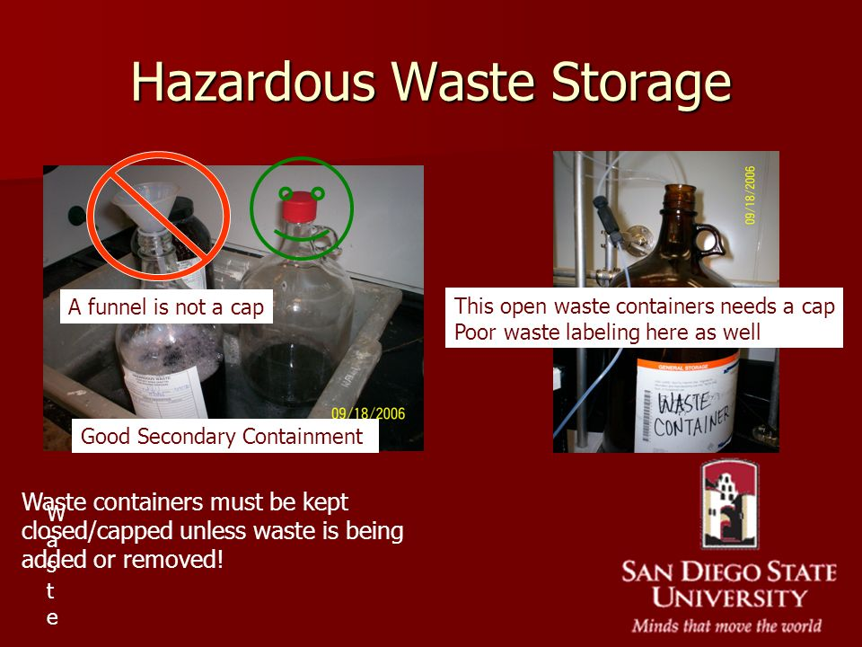 Hazardous Waste Storage Waste must Waste must Waste containers must be kept closed/capped unless waste is being added or removed! A funnel is not a ca