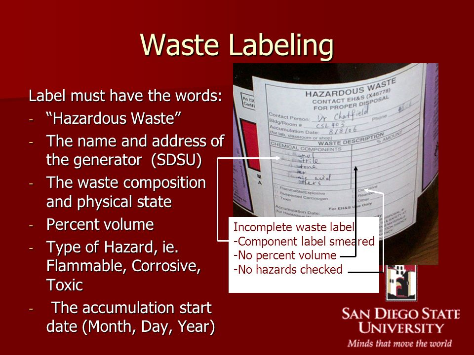 Waste Labeling Label must have the words: - Hazardous Waste - The name and address of the generator (SDSU) - The waste composition and physical state