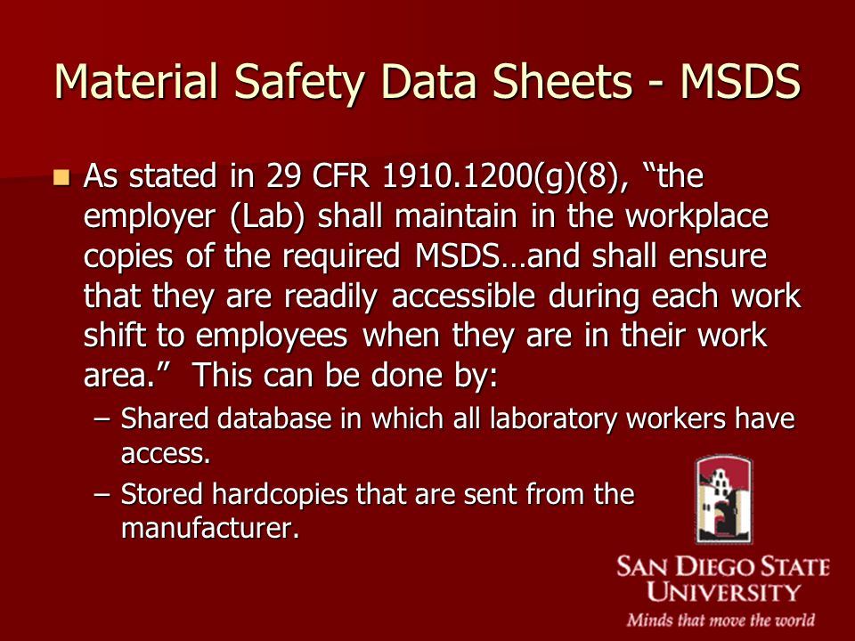Material Safety Data Sheets - MSDS As stated in 29 CFR 1910.1200(g)(8), the employer (Lab) shall maintain in the workplace copies of the required MSDS