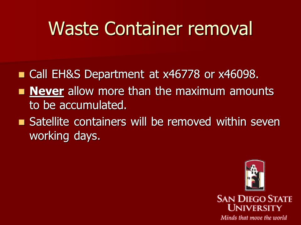 Waste Container removal Call EH&S Department at x46778 or x46098. Call EH&S Department at x46778 or x46098. Never allow more than the maximum amounts