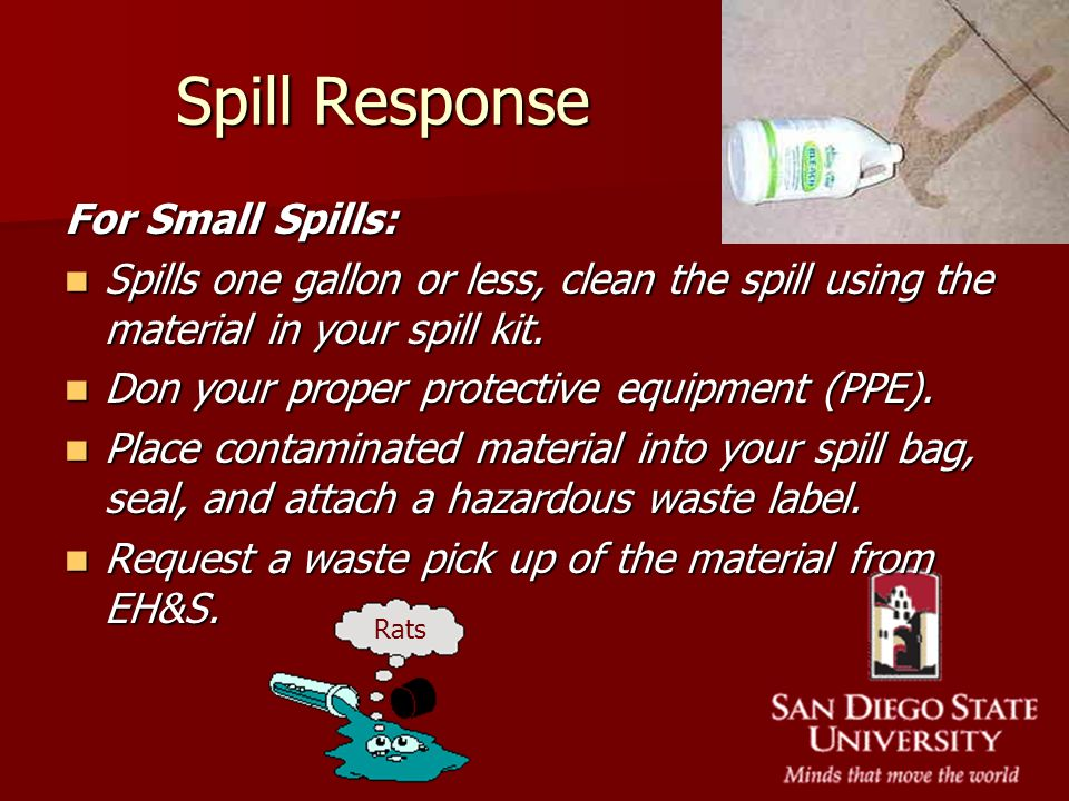 Spill Response For Small Spills: Spills one gallon or less, clean the spill using the material in your spill kit. Spills one gallon or less, clean the