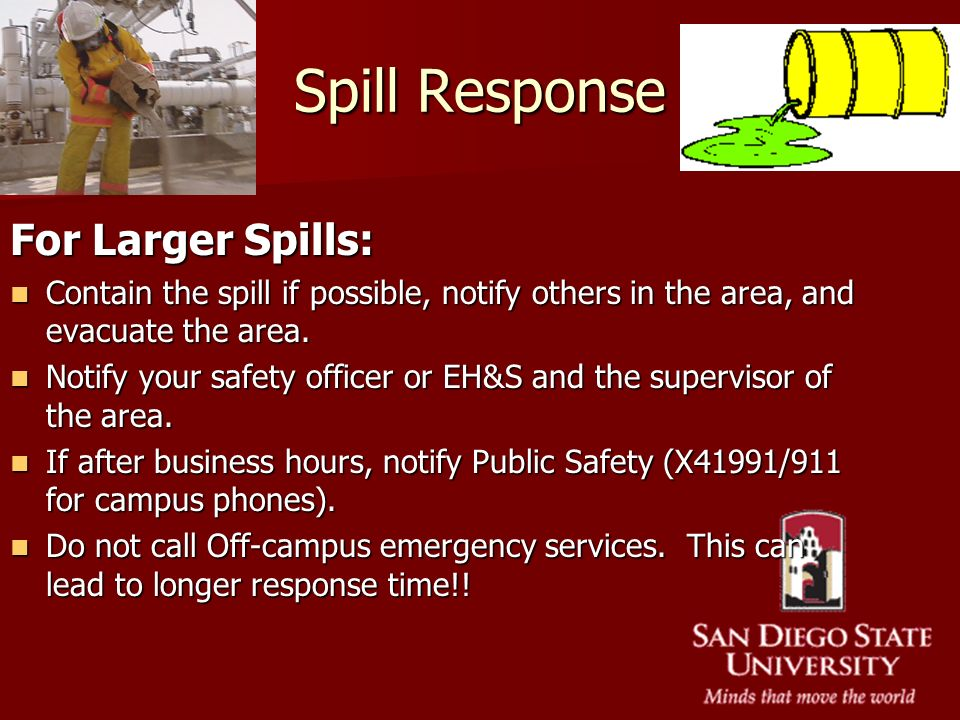 Spill Response For Larger Spills: Contain the spill if possible, notify others in the area, and evacuate the area. Contain the spill if possible, noti