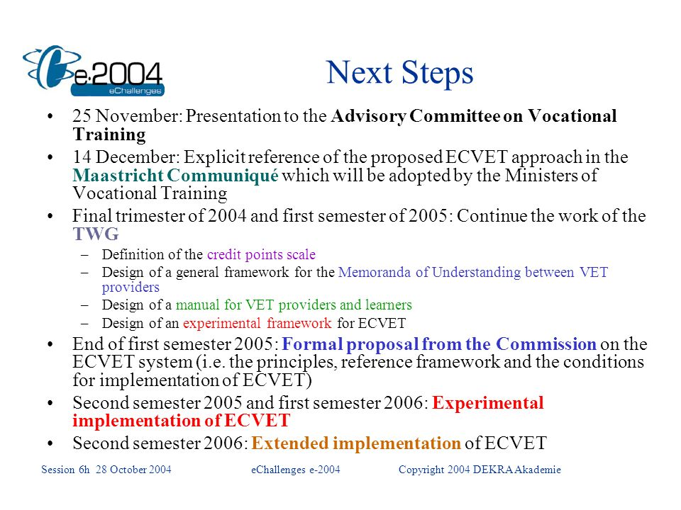 Next Steps 25 November: Presentation to the Advisory Committee on Vocational Training 14 December: Explicit reference of the proposed ECVET approach in the Maastricht Communiqué which will be adopted by the Ministers of Vocational Training Final trimester of 2004 and first semester of 2005: Continue the work of the TWG –Definition of the credit points scale –Design of a general framework for the Memoranda of Understanding between VET providers –Design of a manual for VET providers and learners –Design of an experimental framework for ECVET End of first semester 2005: Formal proposal from the Commission on the ECVET system (i.e.