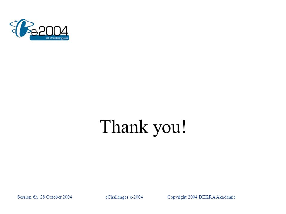 Thank you! Session 6h 28 October 2004eChallenges e-2004Copyright 2004 DEKRA Akademie