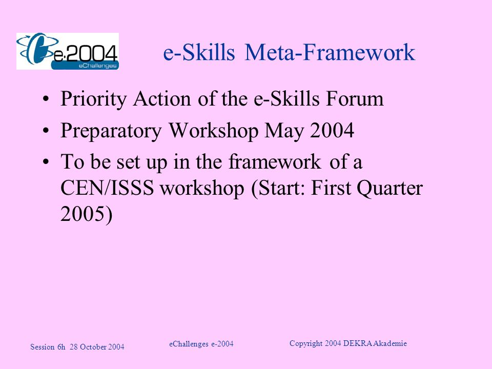 e-Skills Meta-Framework Priority Action of the e-Skills Forum Preparatory Workshop May 2004 To be set up in the framework of a CEN/ISSS workshop (Start: First Quarter 2005) eChallenges e-2004 Copyright 2004 DEKRA Akademie Session 6h 28 October 2004