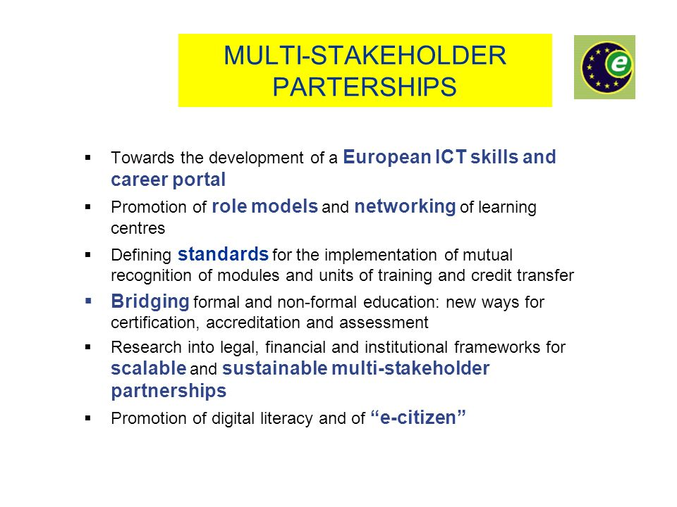 MULTI-STAKEHOLDER PARTERSHIPS Towards the development of a European ICT skills and career portal Promotion of role models and networking of learning centres Defining standards for the implementation of mutual recognition of modules and units of training and credit transfer Bridging formal and non-formal education: new ways for certification, accreditation and assessment Research into legal, financial and institutional frameworks for scalable and sustainable multi-stakeholder partnerships Promotion of digital literacy and of e-citizen