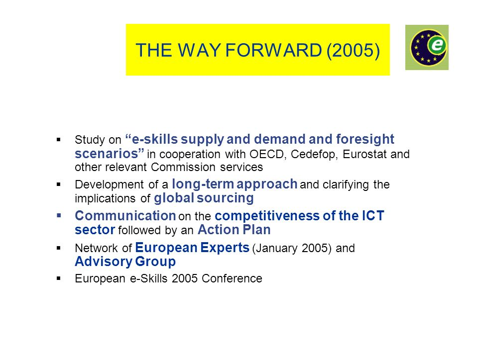 THE WAY FORWARD (2005) Study on e-skills supply and demand and foresight scenarios in cooperation with OECD, Cedefop, Eurostat and other relevant Comm
