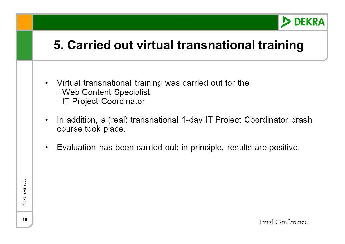 November 2006 Final Conference 16 5. Carried out virtual transnational training Virtual transnational training was carried out for the - Web Content S
