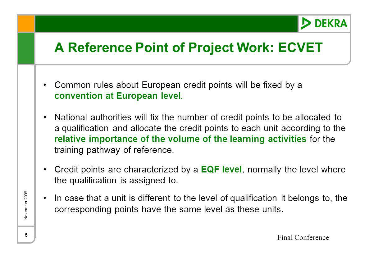November 2006 Final Conference 5 A Reference Point of Project Work: ECVET Common rules about European credit points will be fixed by a convention at European level.