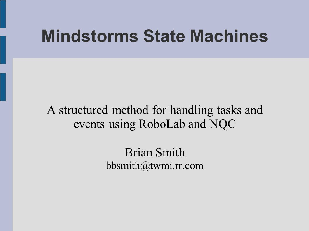 Mindstorms State Machines A structured method for handling tasks and events using RoboLab and NQC Brian Smith bbsmith@twmi.rr.com