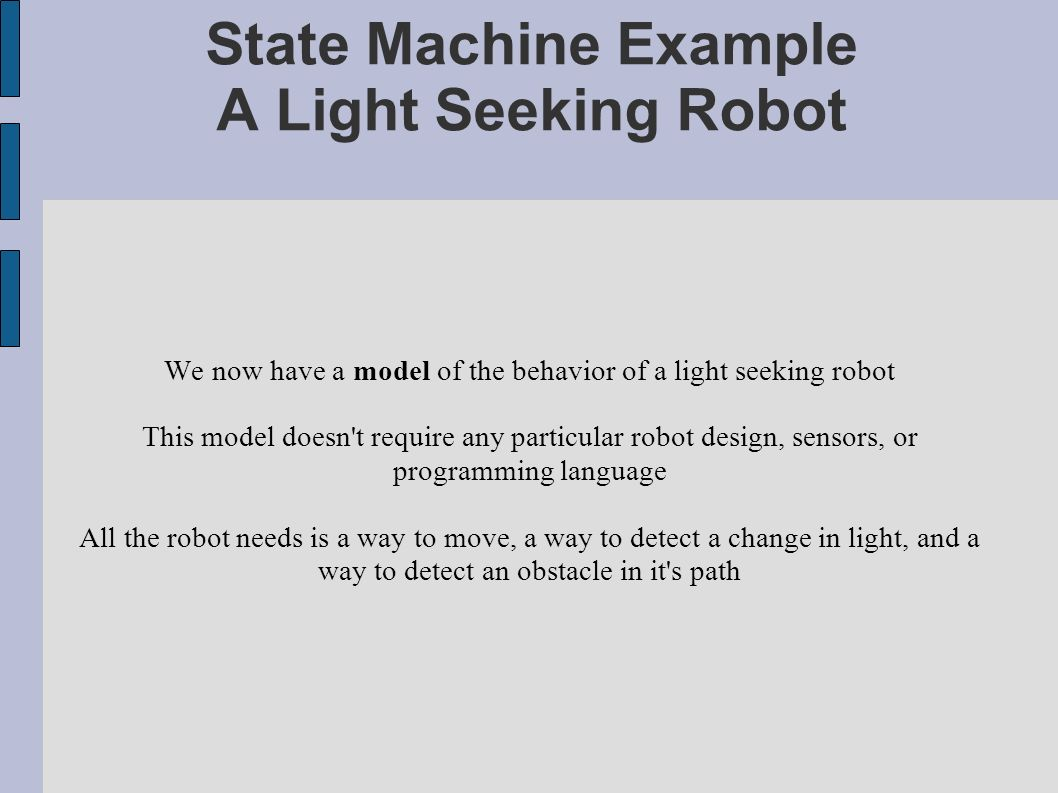 State Machine Example A Light Seeking Robot We now have a model of the behavior of a light seeking robot This model doesn t require any particular robot design, sensors, or programming language All the robot needs is a way to move, a way to detect a change in light, and a way to detect an obstacle in it s path