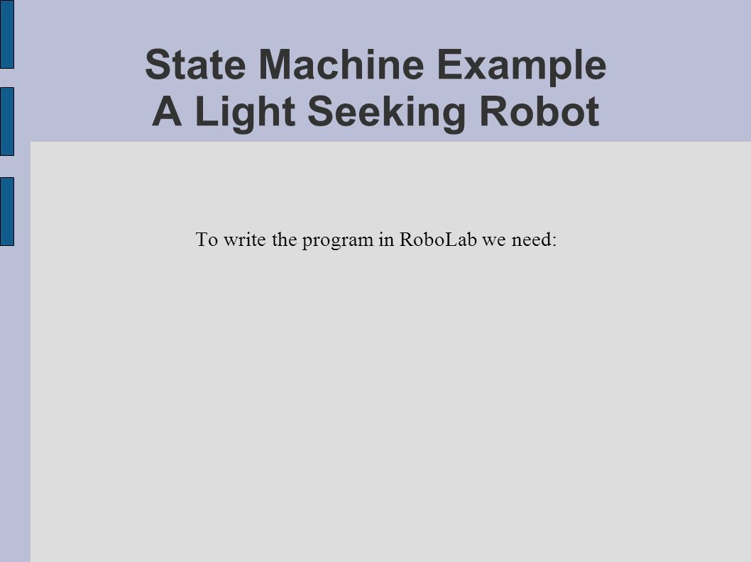 State Machine Example A Light Seeking Robot To write the program in RoboLab we need: