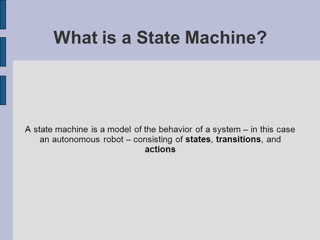 What is a State Machine? A state machine is a model of the behavior of a system – in this case an autonomous robot – consisting of states, transitions